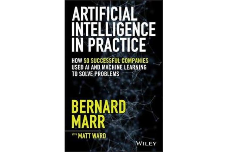 Artificial Intelligence in Practice - How 50 Successful Companies Used Artificial Intelligence to Solve Problems
