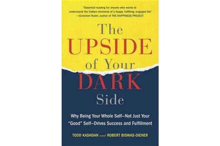 """The Upside of Your Dark Side - Why Being Your Whole Self--Not Just Your """"good"""" Self--Drives Success and Fulfillment"""