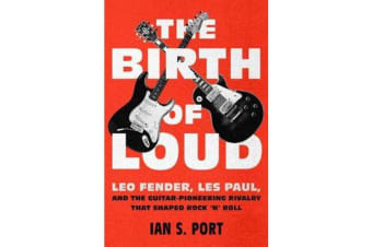 The Birth of Loud - Leo Fender, Les Paul, and the Guitar-Pioneering Rivalry That Shaped Rock 'n' Roll