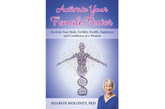 Activate Your Female Power - Reclaim Your Body, Fertility, Health, Happiness and Confidence as a Woman