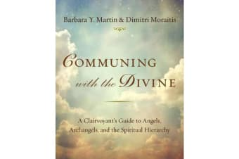 Communing with the Divine - A Clairvoyant's Guide to Angels, Archangels, and the Spiritual Hierarchy