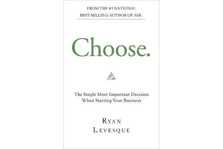 Choose - The Single Most Important Decision When Starting Your Business