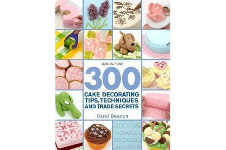 300 Cake Decorating Tips, Techniques and Trade Secrets