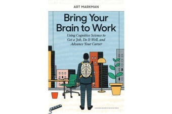 Bring Your Brain to Work - Using Cognitive Science to Get a Job, Do it Well, and Advance Your Career
