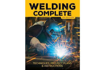 Welding Complete, 2nd Edition - Techniques, Project Plans & Instructions