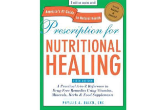 Prescription for Nutritional Healing, Fifth Edition - A Practical A-to-Z Reference to Drug-Free Remedies Using Vitamins, Minerals, Herbs & Food Supplements