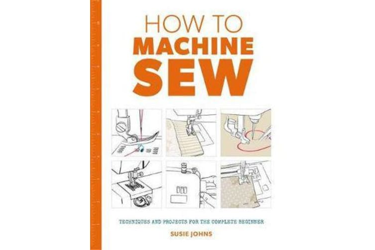 How to Machine Sew - Techniques and Projects for the Complete Beginner