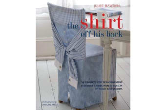 The Shirt Off His Back - 30 Projects for Transforming Everday Shirts Into a Variety of Home Accessories