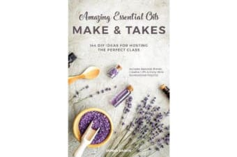 Amazing Essential Oils Make and Takes - 144 DIY Ideas for Hosting the Perfect Class