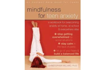 Mindfulness for Teen Anxiety - A Workbook for Overcoming Anxiety at Home, at School, and Everywhere Else