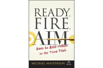 Ready, Fire, Aim - Zero to $100 Million in No Time Flat
