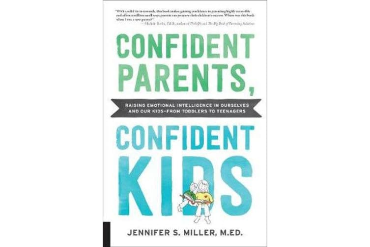 Confident Parents, Confident Kids - Raising Emotional Intelligence in Ourselves and Our Kids--from Toddlers to Teenagers