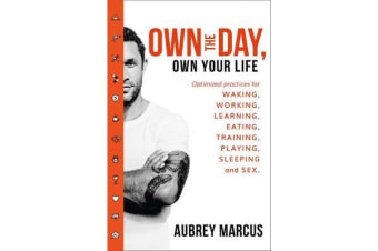 Own the Day, Own Your Life - Optimised Practices for Waking, Working, Learning, Eating, Training, Playing, Sleeping and Sex