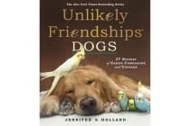 Unlikely Friendships: Dogs - 37 Stories of Canine Compassion and Courage
