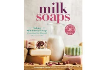 Milk Soaps - 35 Skin-Nourishing Recipes for Making Milk-Enriched Soaps, from Goat to Almond