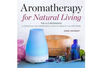 Aromatherapy for Natural Living - The A-Z Reference of Essential Oils Remedies for Health, Beauty, and the Home