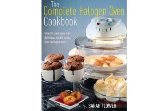 The Complete Halogen Oven Cookbook - How to Cook Easy and Delicious Meals Using Your Halogen Oven