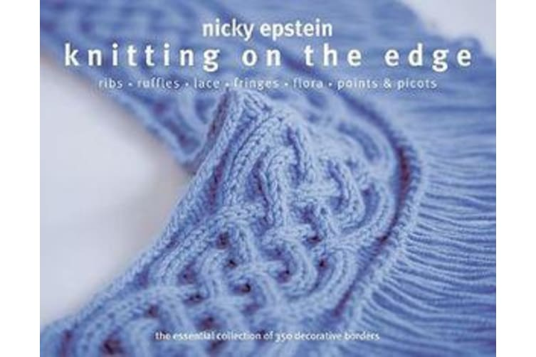 Knitting on the Edge - Ribs*Ruffles*Lace*Fringes*Flora*Points & Picots - The Essential Collection of 350 Decorative Borders