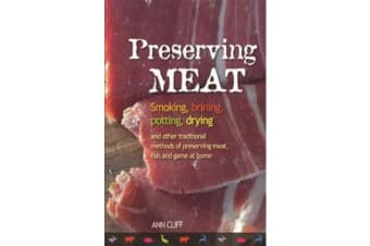 Preserving Meat - Smoking, Brining, Potting, Drying and Other Traditional Methods of Preserving Meat, Fish and Game at Home