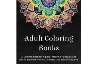 Adult Coloring Books - A Coloring Book for Adults Featuring Mandalas and Henna Inspired Flowers, Animals, and Paisley Patterns