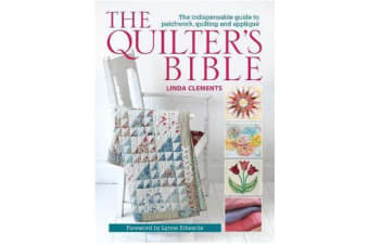 The Quilter's Bible - The Indispensable Guide to Patchwork, Quilting and Applique