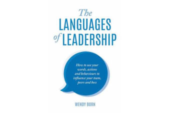The Languages of Leadership - How to Use Your Words, Actions and Behaviours to Influence Your Team,Peers and Boss