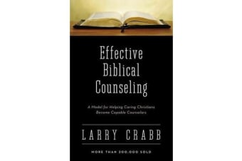 Effective Biblical Counseling - A Model for Helping Caring Christians Become Capable Counselors