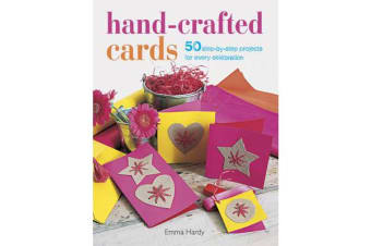 Hand-Crafted Cards - 50 Step-by-Step Projects for Every Celebration