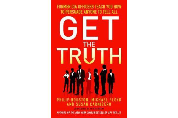 Get the Truth - Former CIA Officers Teach You How to Persuade Anyone to Tell All