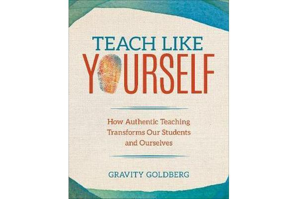 Teach Like Yourself - How Authentic Teaching Transforms Our Students and Ourselves