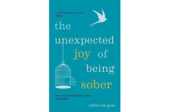 The Unexpected Joy of Being Sober - Discovering a happy, healthy, wealthy alcohol-free life
