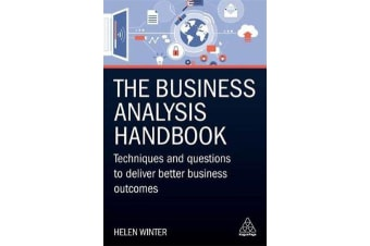 The Business Analysis Handbook - Techniques and Questions to Deliver Better Business Outcomes