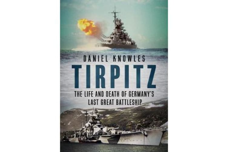 Tirpitz - The Life and Death of Germany's Last Great Battleship