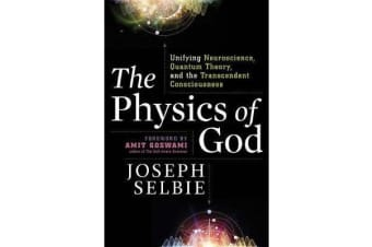 The Physics of God - Unifying Quantum Physics, Consciousness, M-Theory, Heaven, Neuroscience and Transcendence