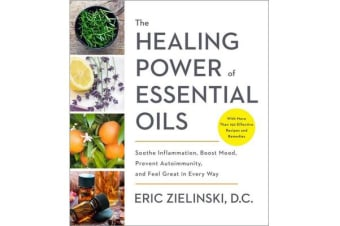 Healing Power of Essential Oils - Soothe Inflammation, Boost Mood, Prevent Autoimmunity, and Feel Great in Every Way