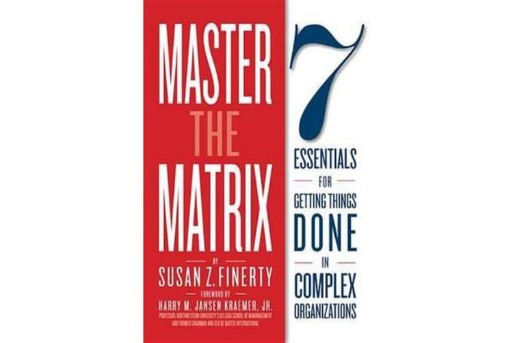 Master the Matrix - 7 Essentials for Getting Things Done in Complex Organizations