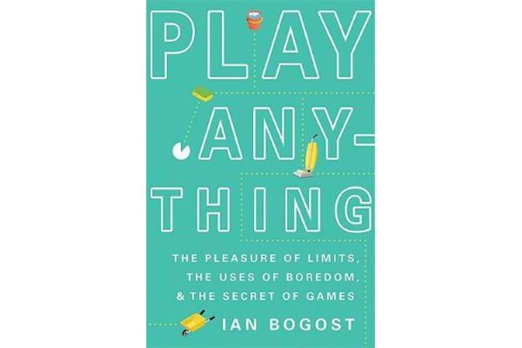 Play Anything - The Pleasure of Limits, the Uses of Boredom, and the Secret of Games