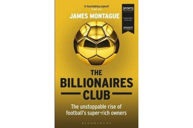 The Billionaires Club - The Unstoppable Rise of Football's Super-rich Owners WINNER FOOTBALL BOOK OF THE YEAR, SPORTS BOOK AWARDS 2018