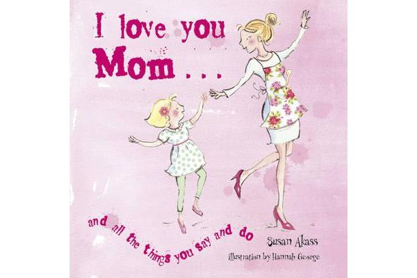 Image of I Love You Mom - And All the Things You Say and Do