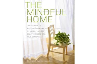 The Mindful Home - The Secrets to Making Your Home a Place of Harmony, Beauty, Wisdom and True Happiness