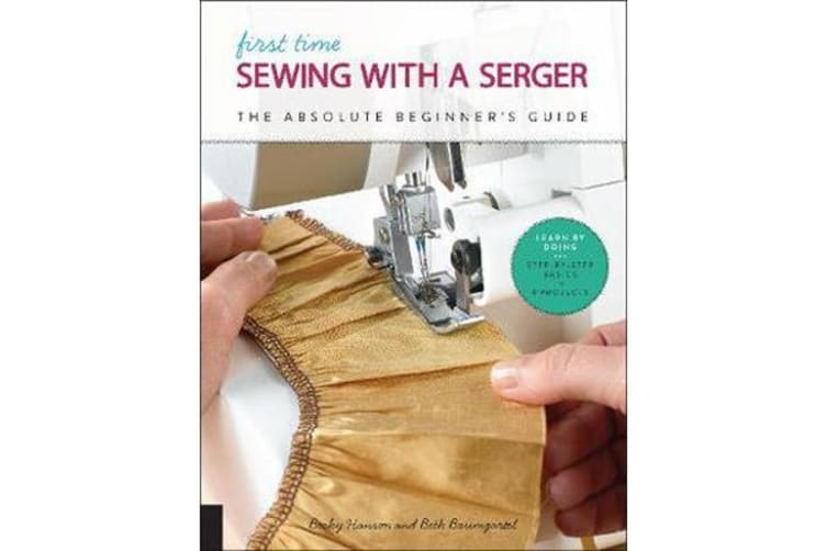 First Time Sewing with a Serger - The Absolute Beginner's Guide--Learn By Doing * Step-by-Step Basics + 9 Projects