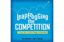 Leapfrogging the Competition - 9 Proven Ways to Unleash Change and Innovation