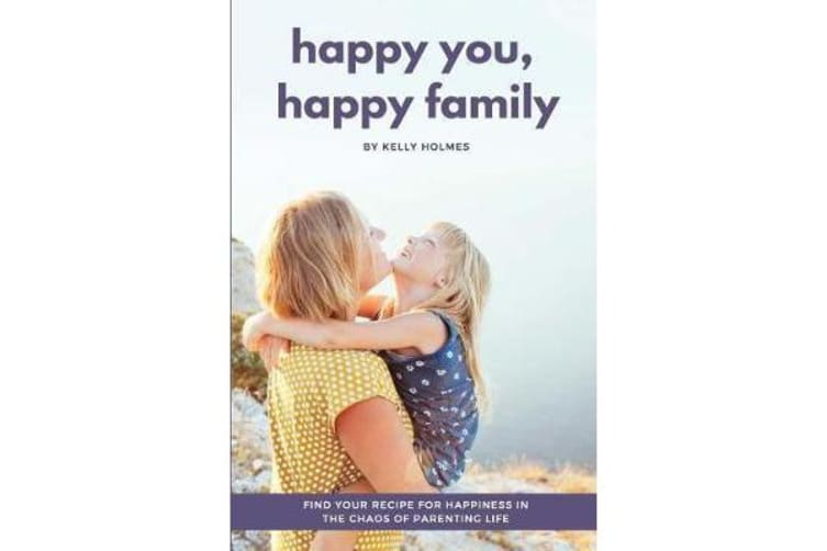 Happy You, Happy Family - Find Your Recipe for Happiness in the Chaos of Parenting Life