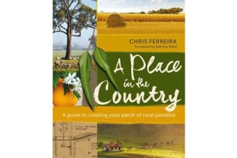 A Place in the Country - A Guide to Creating your Patch of Rural Paradise