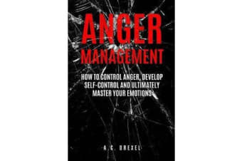 Anger Management - How to Control Anger, Develop Self-Control and Ultimately Maste