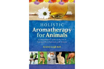 Holistic Aromatherapy for Animals - A Comprehensive Guide to the Use of Essential Oils & Hydrosols with Animals