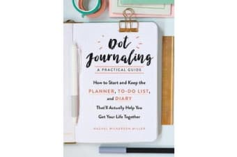 Dot Journaling-A Practical Guide - How to Start and Keep the Planner, To-Do List, and Diary That'll Actually Help You Get Your Life Together