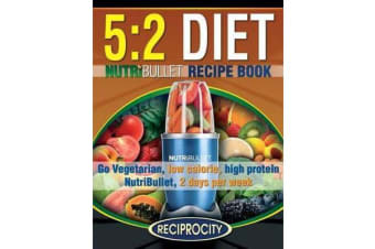 The 5 - 2 Diet Nutribullet Recipe Book: 200 Low Calorie High Protein 5:2 Diet Smoothie Recipes