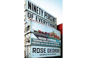 Ninety Percent of Everything - Inside Shipping, the Invisible Industry That Puts Clothes on Your Back, Gas in Your Car, and Food on Your Plate