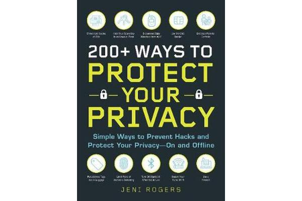 200+ Ways to Protect Your Privacy - Simple Ways to Prevent Hacks and Protect Your Privacy--On and Offline